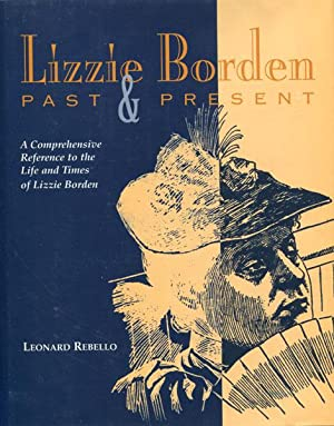 LIZZIE BORDEN, PAST & PRESENT. A COMPREHENSIVE REFERENCE DETAILING THE PEOPLE, PLACES, EVENTS, ...