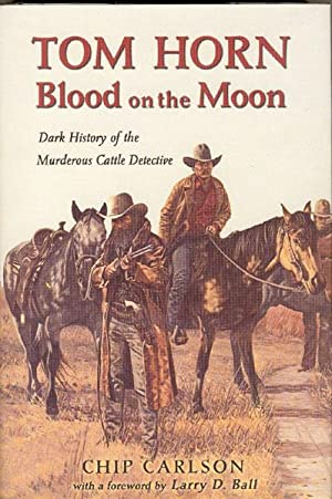 TOM HORN. BLOOD ON THE MOON. DARK HISTORY OF THE MURDEROUS CATTLE DETECTIVE: CARLSON, CHIP