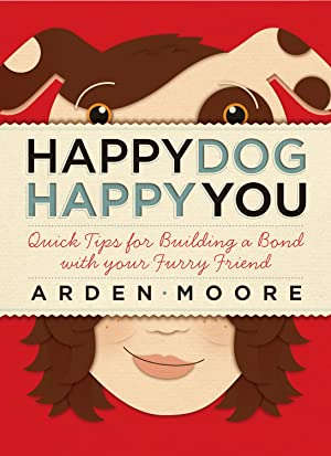 Happy Dog, Happy You: Quick Tips for: Moore, Arden