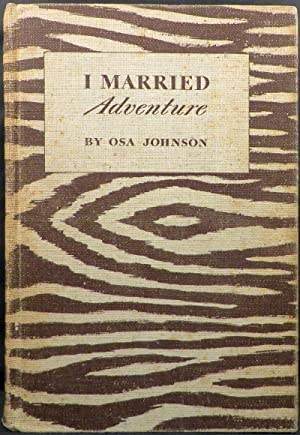 I MARRIED ADVENTURE: The Lives and Adventures of Martin and Osa Johnson: Johnson Osa