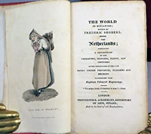 WORLD IN MINIATURE; THE NETHERLANDS; Containing a Description of the Character, Manners, Habits, ...