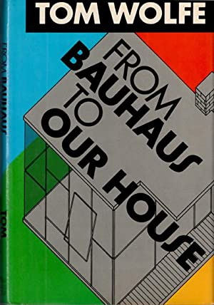 FROM BAUHAUS TO OUR HOUSE: Wolfe Tom