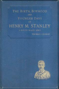 BIRTH, BOYHOOD AND YOUNGER DAYS OF HENRY M. STANLEY, The Celebrated Explorer; A South Wales Hero: ...