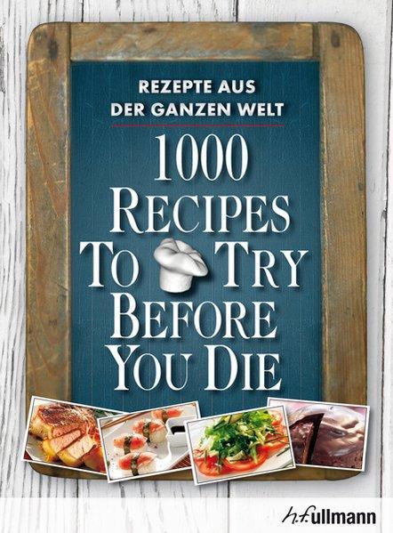 1000 Recipes To Try Before You Die. Rezepte aus der ganzen Welt. - Ingeborg, Pils, Pallmer Stefan und Bisschops Luis