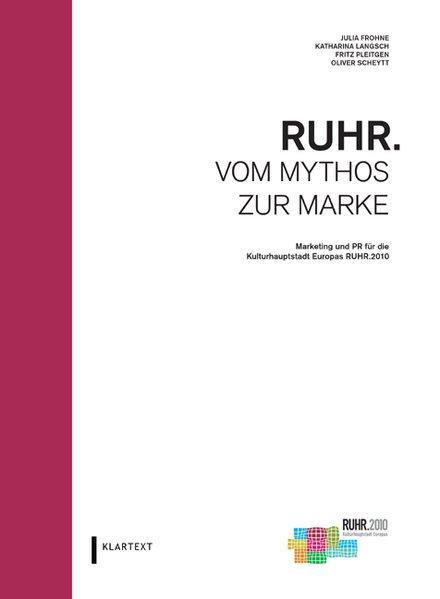 Ruhr - vom Mythos zur Marke : Marketing und PR für die Kulturhauptstadt Europas Ruhr.2010. - Frohne, Julia, Katharina Langsch und Fritz Pleitgen