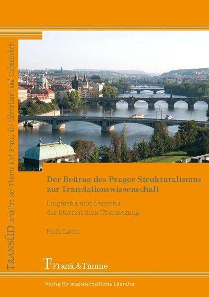 Der Beitrag des Prager Strukturalismus zur Translationswissenschaft : Linguistik und Semiotik der literarischen Übersetzung. TransÜD ; Bd. 28 - Levin, Ruth