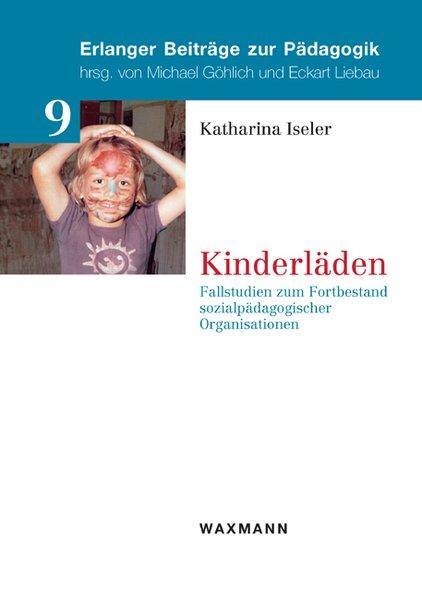 Kinderläden Fallstudien zum Fortbestand sozialpädagogischer Organisationen - Iseler, Katharina