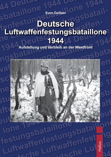 Deutsche Luftwaffenfestungsbatallione 1944 Aufstellung und Verbleib an der Westfront - Carlsen, Sven