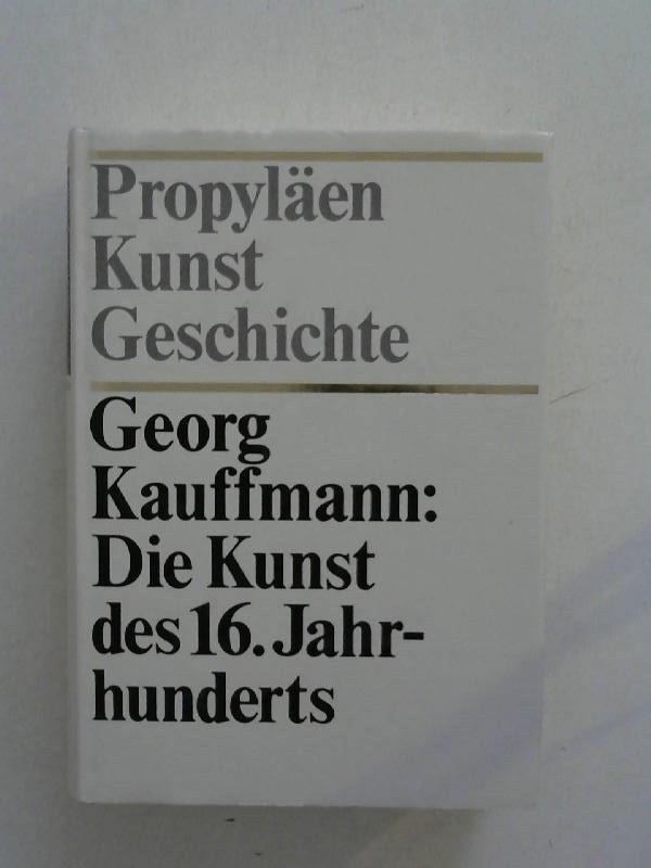 Propyläen Kunstgeschichte: Die Kunst des 16. Jahrhunderts.: Kauffmann, Georg: