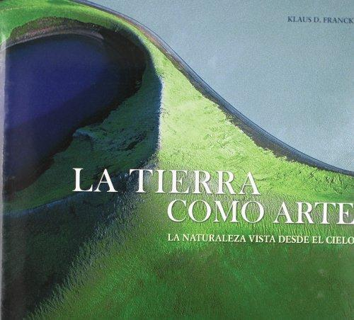 La tierra como arte. - La naturaleza vista desde el cielo La Thierra - El Hombre- El Sueno. - Klaus D., Francke