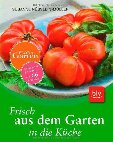 Frisch aus dem Garten in die Küche Anbauen & genießen - mit 66 Rezepten