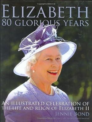 Elizabeth: Eighty Glorious Years. An illustrated celebration: Jennie, Bond: