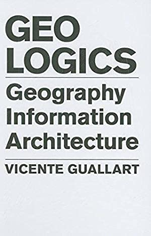 Geo Logics Geography Information Architecture: Vicente, Guallart: