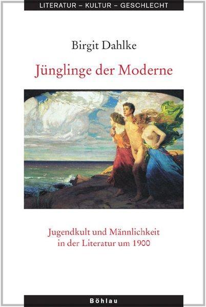 Jünglinge der Moderne Jugendkult und Männlichkeit in der Literatur um 1900 - Dahlke, Birgit