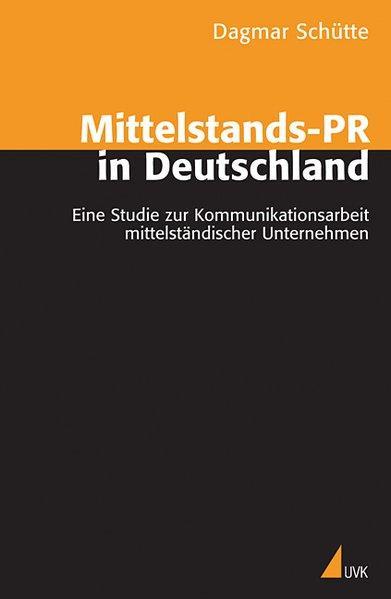 Mittelstands-PR in Deutschland Eine Studie zur Kommunikationsarbeit mittelständischer Unternehmen - Schütte, Dagmar