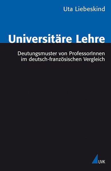 Universitäre Lehre Deutungsmuster von ProfessorInnen im deutsch-französischen Vergleich - Liebeskind, Uta