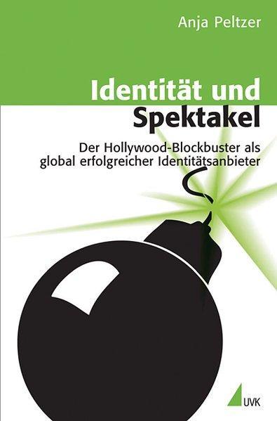 Identität und Spektakel Der Hollywood-Blockbuster als global erfolgreicher Identitätsanbieter - Peltzer, Anja