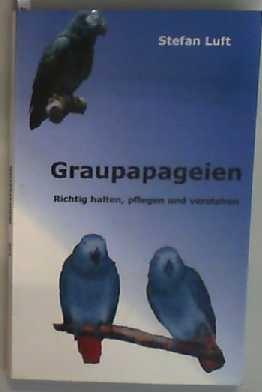 Graupapageien Richtig halten, pflegen und verstehen - Luft, Stefan