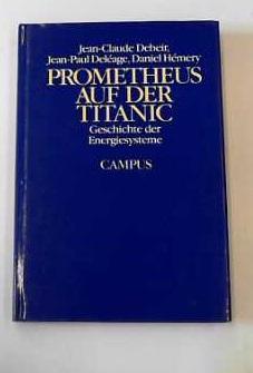 Prometheus auf der Titanic Geschichte der Energiesysteme: Debeir, Jean C, Jean P Del�age und Daniel...