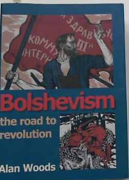 Bolshevism - The Road to Revolution: A History of the Bolshevik Party: Woods, Alan:
