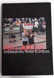 Belarus - unbekannte Mitte Europas Ein Handbuch über Belarus zur Geschichte, Politik, ...