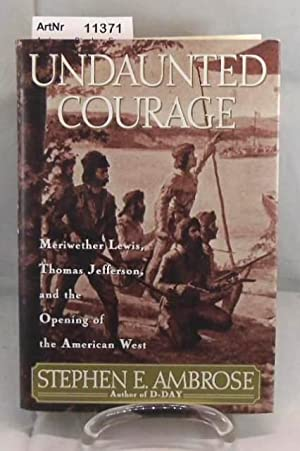 Undaunted Courage. Meriwether Lewis, Thomas Jefferson and the Opening of the American West