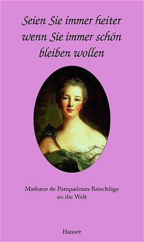Seien Sie immer heiter, wenn Sie immer schön sein wollen: Madame de Popadours Ratschläge an die Welt - de Pompadour, Madame