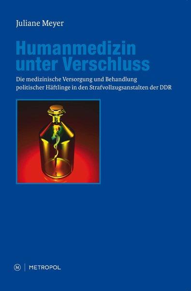 Humanmedizin unter Verschluss: Die medizinische Versorgung und Behandlung politischer Häftlinge in den Strafvollzugsanstalten der DDR - Meyer, Juliane