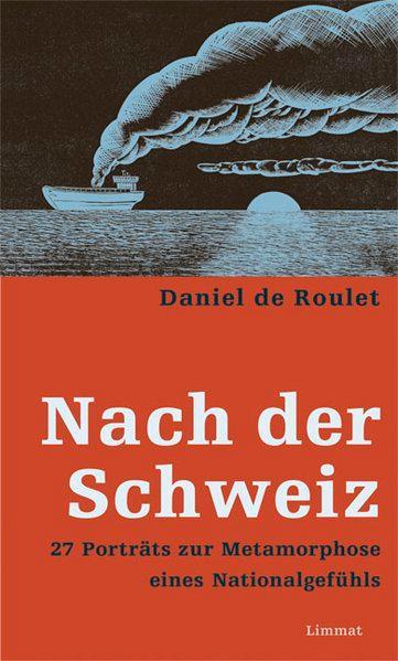 Nach der Schweiz. 27 Porträts zur Metamorphose eines Nationalgefühls - de Roulet, Daniel