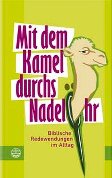 Mit dem Kamel durchs Nadelöhr: Biblische Redewendungen im Alltag - Weber, Doris