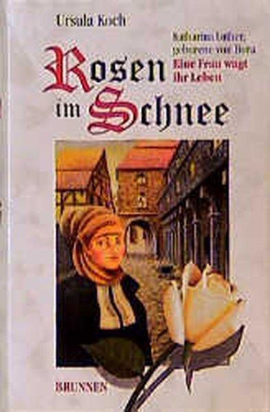 Rosen im Schnee. Katharina Luther, geborene von Bora - Eine Frau wagt ihr Leben - Koch, Ursula