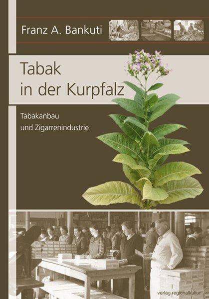 Tabak in der Kurpfalz: Tabakanbau und Zigarrenindustrie - A. Bankuti, Franz