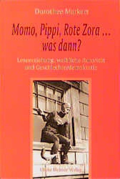 Momo, Pippi, Rote Zora was kommt dann? Leseerziehung, weibliche Autorität und Geschlechterdemokratie - Markert, Dorothee