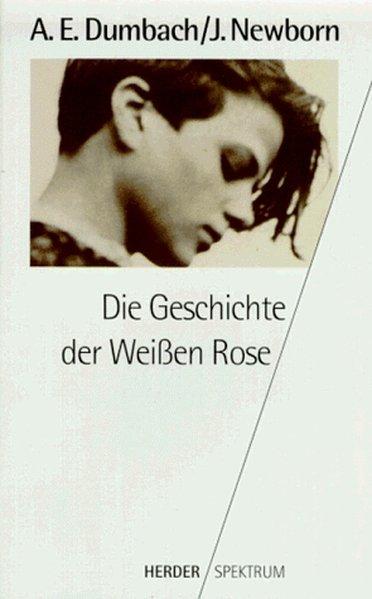 Die Geschichte der Weißen Rose - E. Dumbach, Annette und Jud Newborn