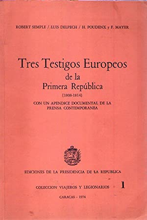 TRES TESTIGOS EUROPEOS DE LA PRIMERA REPUBLICA 1808 - 1814. Con un apéndice documental de la...