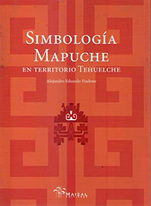 SIMBOLOGIA MAPUCHE EN TERRITORIO TEHUELCHE. Pampa y Patagonia Argentina: Fiadone, Alejandro Eduardo