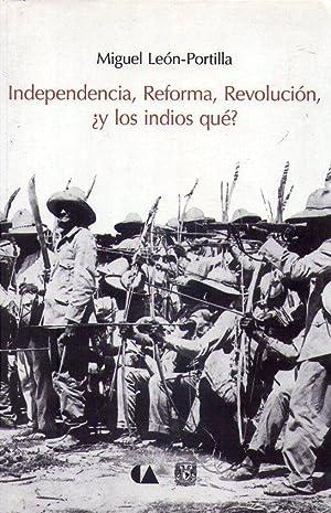 INDEPENDENCIA, REFORMA, REVOLUCION, ¿Y LOS INDIOS QUE?: Leon Portilla, Miguel