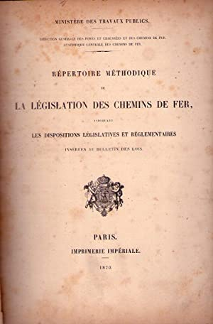 REPERTOIRE METHODIQUE DE LA LEGISLATION DES CHEMINS DE FER. Indiquant les dispositions legislatives...