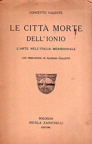 LE CITTA MORTE DELL'IONIO. L'arte nell'Italia meridionale. Con prefazione di Alfredo ...