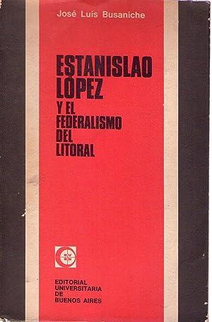 ESTANISLAO LOPEZ Y EL FEDERALISMO DEL LITORAL: Busaniche, Jose Luis