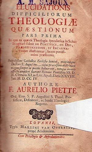 ELUCIDATIONIS DIFFICILIORUM THEOLOGIAE QUAESTIONUM. Pars Prima. In qua ea, quae Theologia ...
