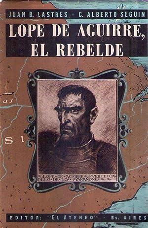 LOPE DE AGUIRRE, EL REBELDE. Estudio histórico - psicológico: Lastres, Juan B. - ...