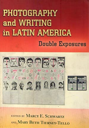 PHOTOGRAPHY AND WRITING IN LATIN AMERICA. Double exposures. Edited by Marcy E. Schwartz and Mary ...