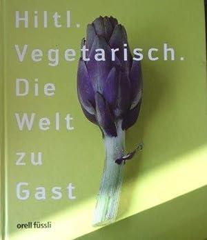 Hiltl. Vegetarisch. Die Welt zu Gast: Hiltl, Rolf: