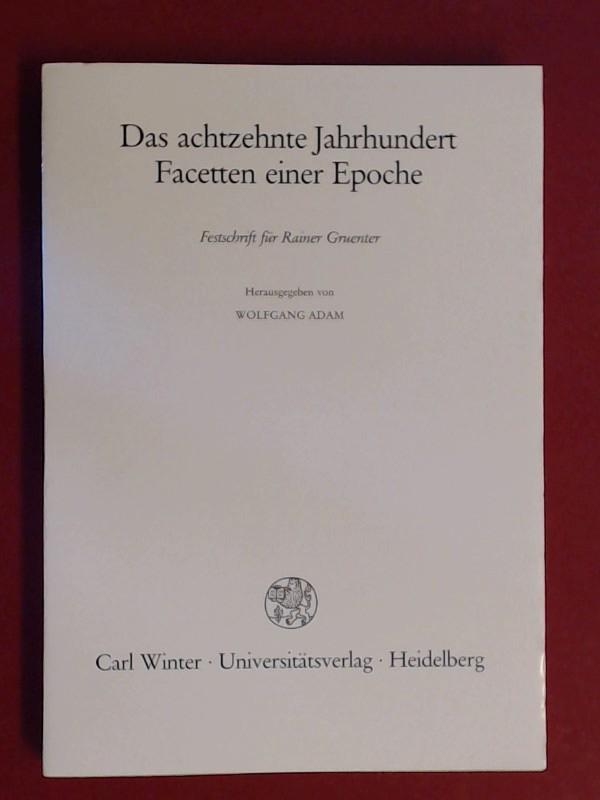 Das achtzehnte (18.) Jahrhundert, Facetten einer Epoche : Festschr. für Rainer Gruenter. hrsg. von Wolfgang Adam - Adam, Wolfgang (Herausgeber) und Rainer (Gefeierter) Gruenter