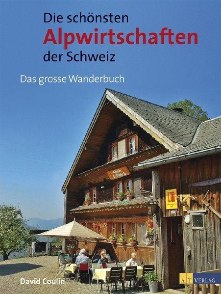 Die schönsten Alpwirtschaften der Schweiz : 50 genussvolle Wanderungen zu bewirteten Alpen. - Coulin, David