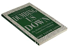 Dumbing Us Down: The Hidden Curriculum of Compulsory Schooling: Gatto, John Taylor