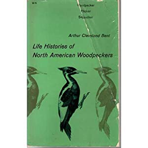 Life Histories of North American Woodpeckers: Bent, Arthur Cleveland;