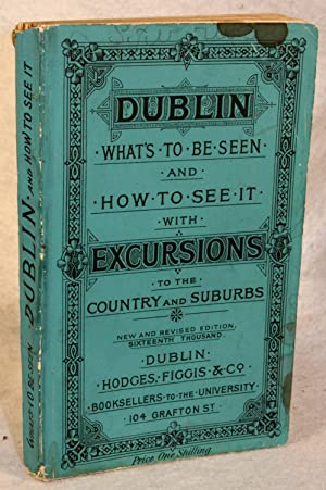 Dublin: What's to be Seen and How to See It : With excursions to the country and Suburbs: ...