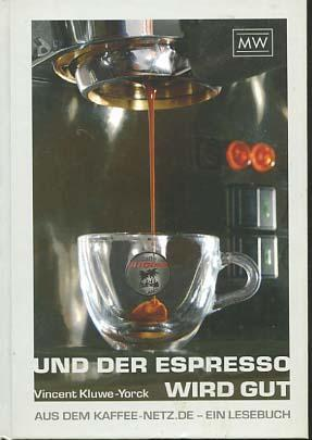 Und der Espresso wird gut : aus dem Kaffee-Netz de - ein Lesebuch. Vincent Kluwe-Yorck - Kluwe-Yorck, Vincent (Verfasser)